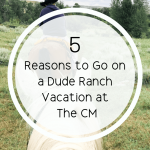 5 Reasons to go on a Dude Ranch Vacation at The CM